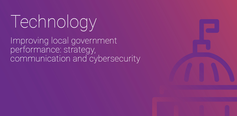 Technology – Improving local government performance: strategy, communication and cybersecurity